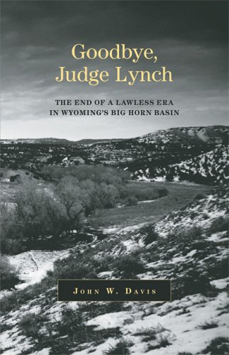 Goodbye, Judge Lynch: The End of the Lawless Era in Wyoming's Big Horn Basin 9780806137742