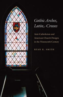 Gothic Arches, Latin Crosses: Anti-Catholicism and American Church Designs in the Nineteenth Century 9780807856895