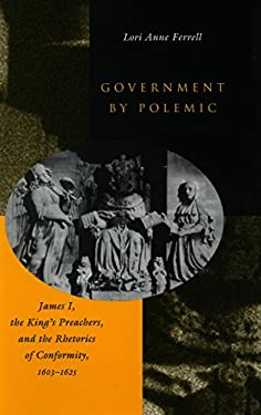 Government by Polemic: James 1, the King's Preachers, and the Rhetorics of Conformity, 1603-1625 9780804732215