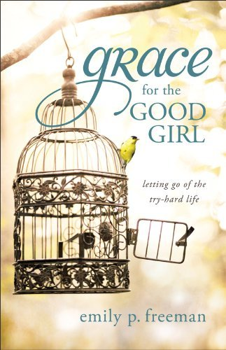 Grace for the Good Girl: Letting Go of the Try-Hard Life 9780800719845