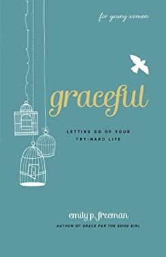 Graceful (for Young Women): Letting Go of Your Try-Hard Life 9780800719838