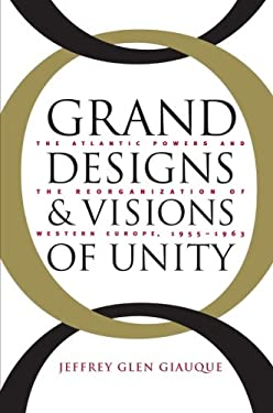 Grand Designs and Visions of Unity: The Atlantic Powers and the Reorganization of Western Europe, 1955-1963 9780807853443