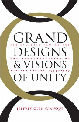 Grand Designs and Visions of Unity: The Atlantic Powers and the Reorganization of Western Europe, 1955-1963 9780807826799