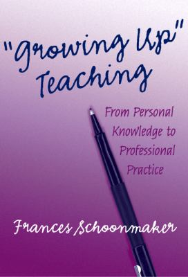 Growing Up Teaching:: From Personal Knowledge to Professionalpractice 9780807742716