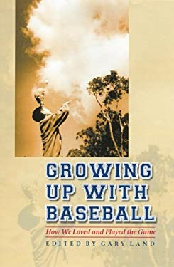 Growing Up with Baseball Growing Up with Baseball: How We Loved and Played the Game How We Loved and Played the Game 9780803229754