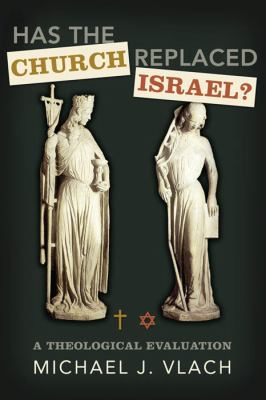 Has the Church Replaced Israel?: A Theological Evaluation 9780805449723
