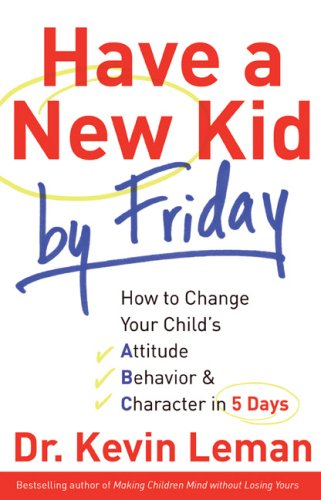 Have a New Kid by Friday: How to Change Your Child's Attitude, Behavior & Character in 5 Days 9780800719029