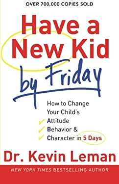 Have a New Kid by Friday: How to Change Your Child's Attitude, Behavior & Character in 5 Days 9780800732189