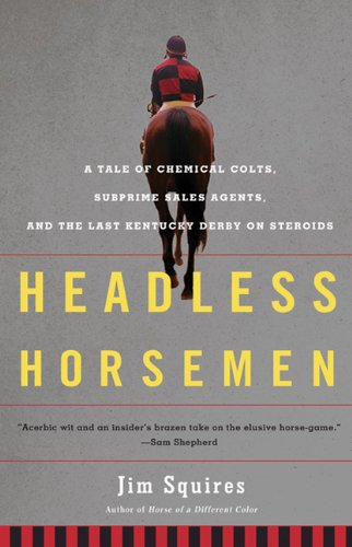 Headless Horsemen: A Tale of Chemical Colts, Subprime Sales Agents, and the Last Kentucky Derby on Steroids 9780805092479