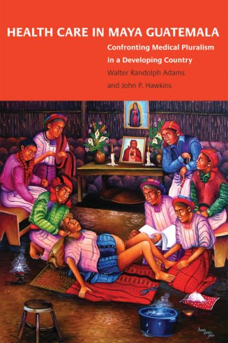 Health Care in Maya Guatemala: Confronting Medical Pluralism in a Developing Country 9780806138596