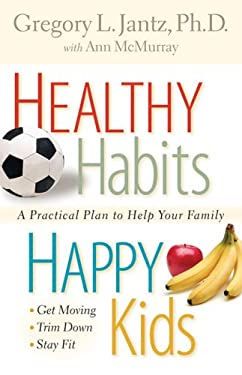 Healthy Habits, Happy Kids: A Practical Plan to Help Your Family Get Moving, Trim Down, Stay Fit 9780800730789