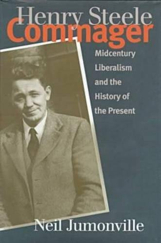Henry Steele Commager: Midcentury Liberalism and the History of the Present 9780807824481