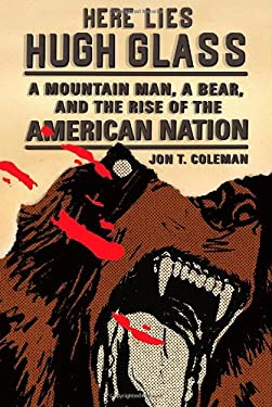 Here Lies Hugh Glass: A Mountain Man, a Bear, and the Rise of the American Nation 9780809054596