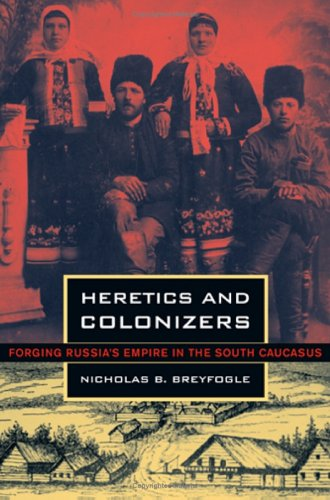 Heretics and Colonizers: Forging Russia's Empire in the South Caucasus 9780801442421