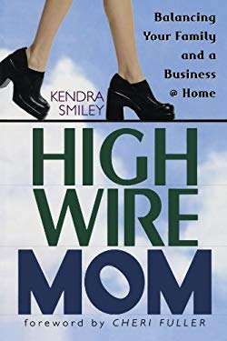 High-Wire Mom: Balancing Your Family and a Business at Home 9780802443410