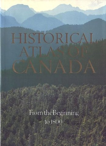 Historical Atlas of Canada: Volume I: From the Beginning to 1800 9780802024954