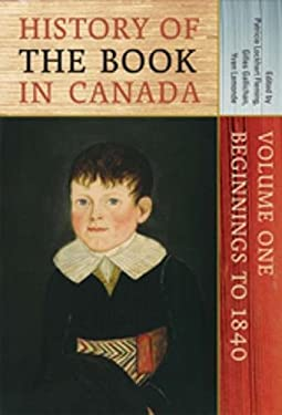History of the Book in Canada: Volume One: Beginnings to 1840 9780802089434