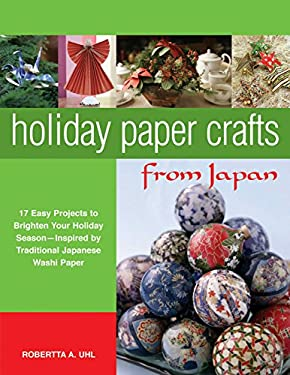Holiday Paper Crafts from Japan: 17 Easy Projects to Brighten Your Holiday Season Inspired by Traditional Japanese Washi Paper 9780804836913