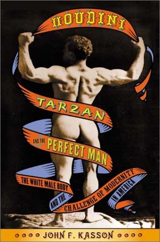 Houdini, Tarzan, and the Perfect Man: The White Male Body and the Challenge of Modernity in America 9780809055470