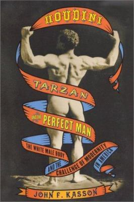 Houdini, Tarzan, and the Perfect Man: The White Male Body and the Challenge of Modernity in America 9780809088621