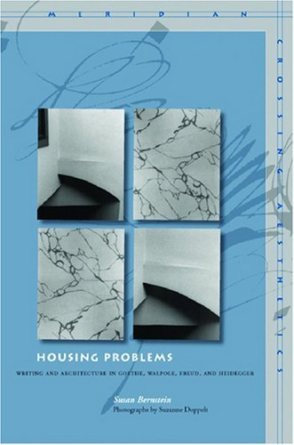 Housing Problems: Writing and Architecture in Goethe, Walpole, Freud, and Heidegger 9780804758550