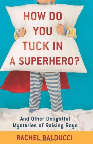 How Do You Tuck in a Superhero?: And Other Delightful Mysteries of Raising Boys 9780800733728