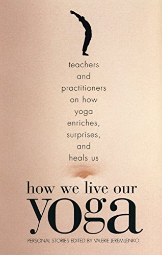 How We Live Our Yoga: Teachers and Practitioners on How Yoga Enriches, Surprises, and Heals Us: Person Al Stories 9780807062951