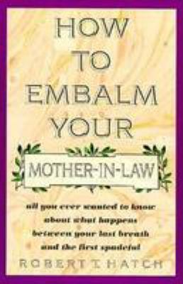 How to Embalm Your Mother-In-Law: All You Ever Wanted to Know about What Happens Between Your Last Breath and the First Spadeful 9780806514208
