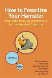 How to Fossilize Your Hamster: And Other Amazing Experiments for the Armchair Scientist 3290104