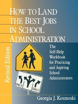 How to Land the Best Jobs in School Administration: The Self-Help Workbook for Practicing and Aspiring School Administrators 9780803967991