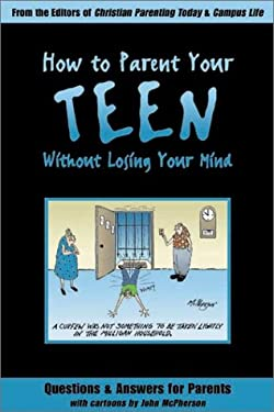 How to Parent Your Teen Without Losing Your Mind: Questions & Answers for Parents from Today's Top Experts 9780805493627