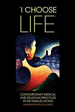 I Choose Life: Contemporary Medical and Religious Practices in the Navajo Wolrd 9780806139616