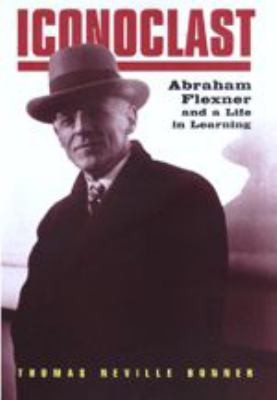 Iconoclast: Abraham Flexner and a Life in Learning 9780801871245