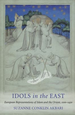 Idols in the East: European Representations of Islam and the Orient, 1100-1450 9780801448072
