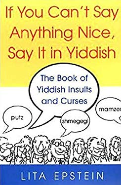 If You Can't Say Anything Nice, Say It in Yiddish: The Book of Yiddish Insults and Curses 9780806527314