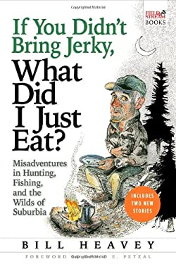 If You Didn't Bring Jerky, What Did I Just Eat?: Misadventures in Hunting, Fishing, and the Wilds of Suburbia 9780802143952