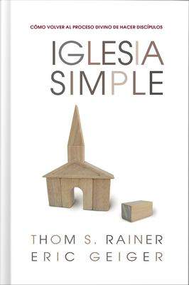 Iglesia Simple: Como Volver al Proceso Divino de Hacer Discipulos 9780805444834