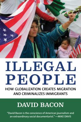 Illegal People: How Globalization Creates Migration and Criminalizes Immigrants 9780807042304