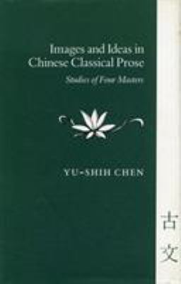 Images and Ideas in Chinese Classical Prose: Studies of Four Masters