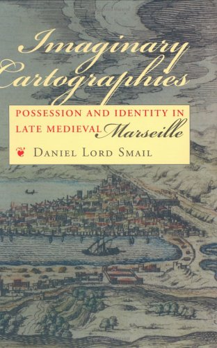 Imaginary Cartographies: Possession and Identity in Late Medieval Marseille 9780801436260