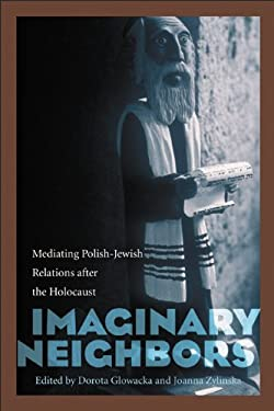Imaginary Neighbors: Mediating Polish-Jewish Relations After the Holocaust 9780803232709