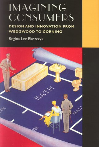 Imagining Consumers: Design and Innovation from Wedgwood to Corning 9780801861932