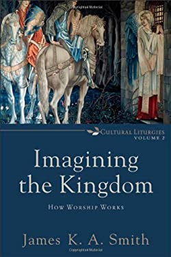 Imagining the Kingdom: How Worship Works 9780801035784