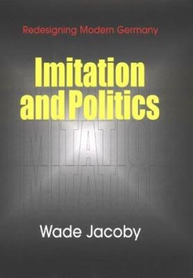 Imitation and Politics: Redesigning Modern Germany 9780801434389