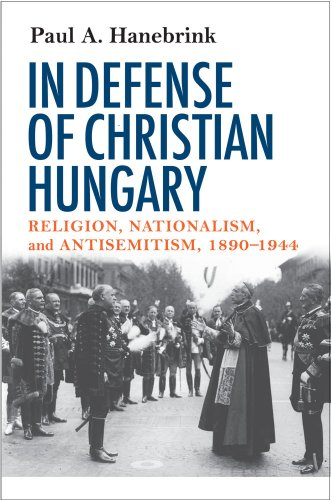 In Defense of Christian Hungary: Religion, Nationalism, and Antisemitism, 1890-1944 9780801475306