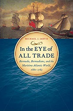 In the Eye of All Trade: Bermuda, Bermudians, and the Maritime Atlantic World, 1680-1783 9780807833216