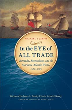 In the Eye of All Trade: Bermuda, Bermudians, and the Maritime Atlantic World, 1680-1783 9780807872840