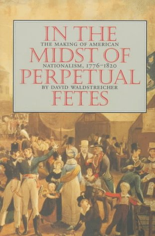 In the Midst of Perpetual Fetes: The Making of American Nationalism, 1776-1820 9780807846919