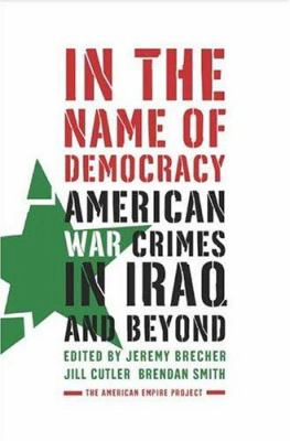 In the Name of Democracy: American War Crimes in Iraq and Beyond 9780805079692