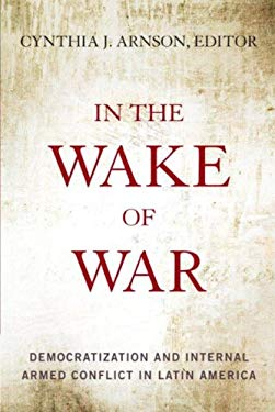 In the Wake of War: Democratization and Internal Armed Conflict in Latin America 9780804776684